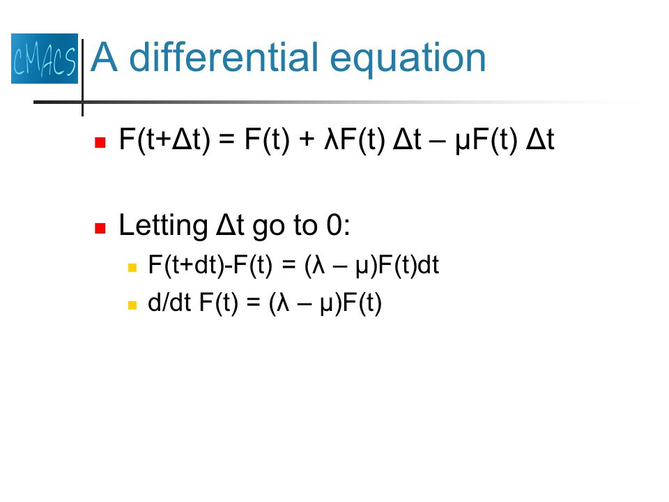 A differential equation F(t+Δt) = F(t) + λF(t) Δt – μF(t) Δt Letting Δt go to 0: F(t+dt)-F(t) = (λ – μ)F(t)dt d/dt F(t) = (λ – μ)F(t)