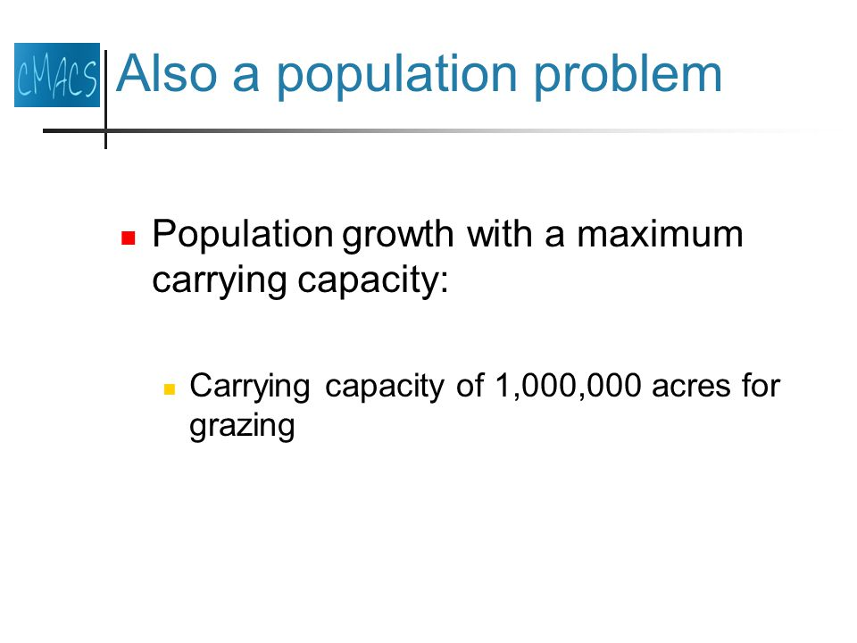Also a population problem Population growth with a maximum carrying capacity: Carrying capacity of 1,000,000 acres for grazing