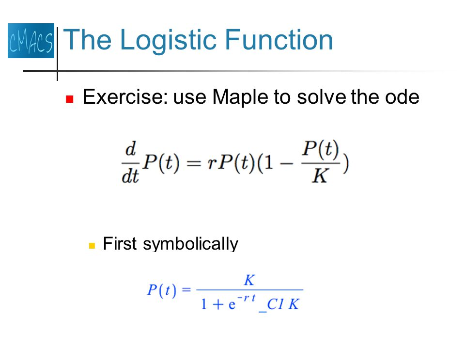 The Logistic Function Exercise: use Maple to solve the ode First symbolically