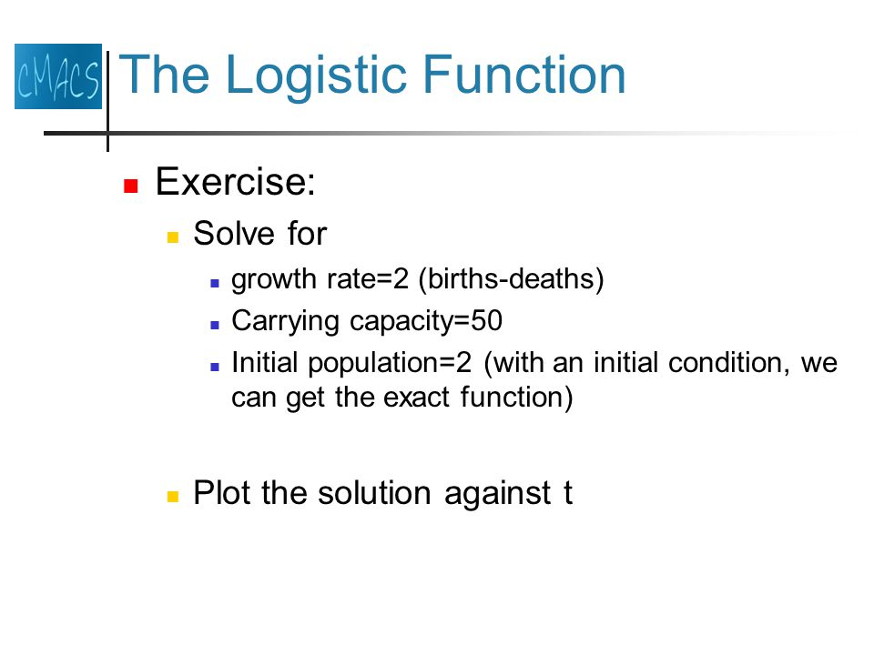 The Logistic Function Exercise: Solve for growth rate=2 (births-deaths) Carrying capacity=50 Initial population=2 (with an initial condition, we can get the exact function) Plot the solution against t