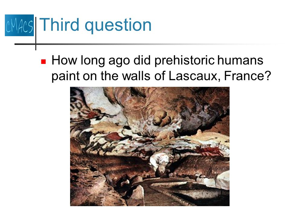 Third question How long ago did prehistoric humans paint on the walls of Lascaux, France