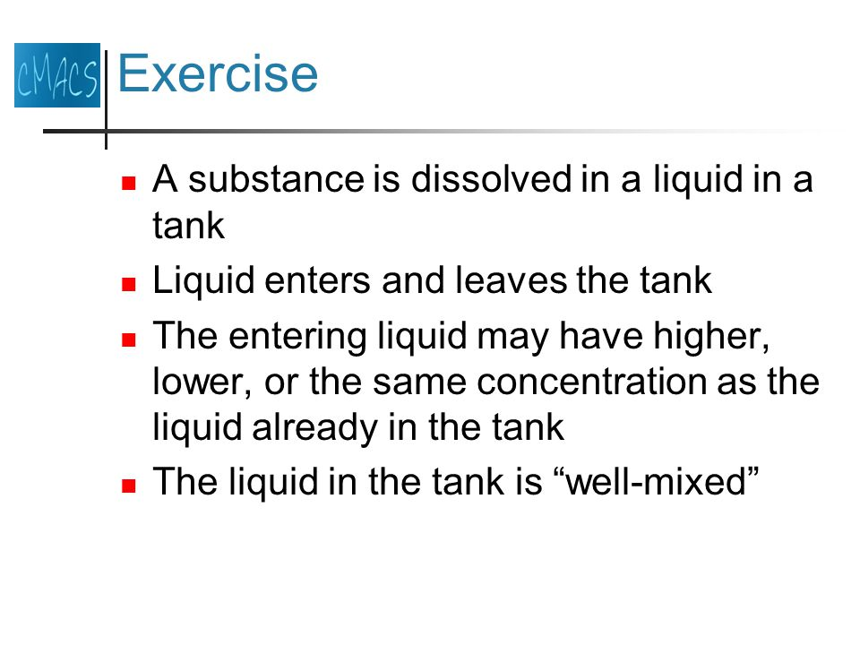Exercise A substance is dissolved in a liquid in a tank Liquid enters and leaves the tank The entering liquid may have higher, lower, or the same concentration as the liquid already in the tank The liquid in the tank is well-mixed