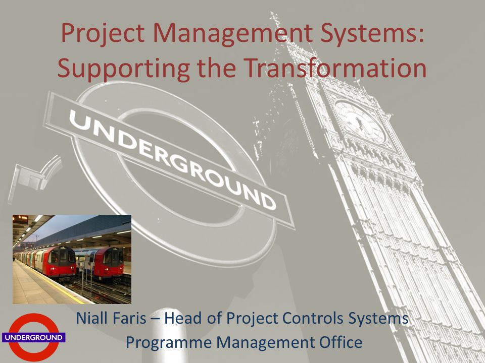 Project Management Systems: Supporting the Transformation Niall Faris – Head of Project Controls Systems Programme Management Office