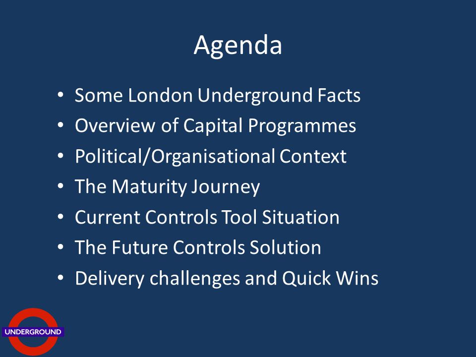 Agenda Some London Underground Facts Overview of Capital Programmes Political/Organisational Context The Maturity Journey Current Controls Tool Situation The Future Controls Solution Delivery challenges and Quick Wins