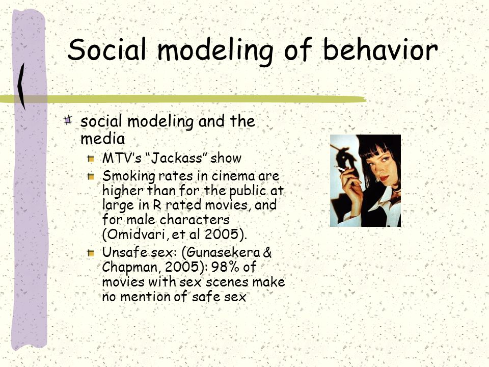 Social modeling of behavior social modeling and the media MTVs Jackass show Smoking rates in cinema are higher than for the public at large in R rated movies, and for male characters (Omidvari, et al 2005).