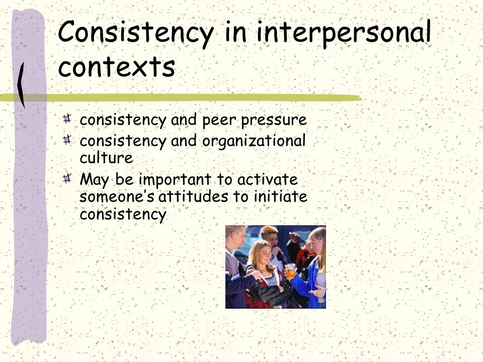 Consistency in interpersonal contexts consistency and peer pressure consistency and organizational culture May be important to activate someones attitudes to initiate consistency