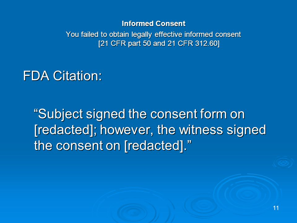 Informed Consent You failed to obtain legally effective informed consent [21 CFR part 50 and 21 CFR 312.60] FDA Citation: Subject signed the consent form on [redacted]; however, the witness signed the consent on [redacted].