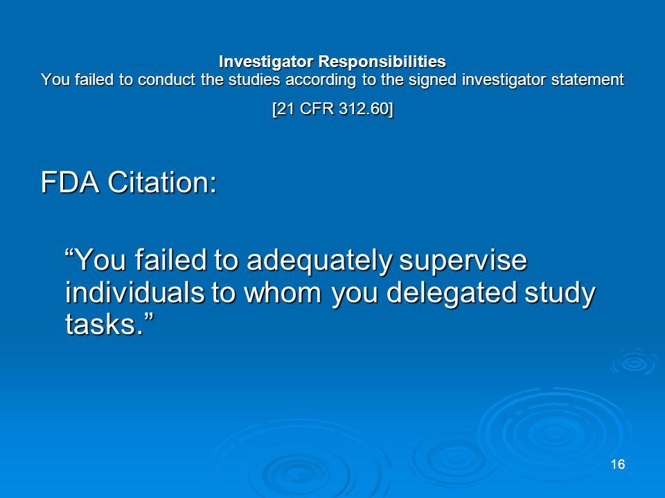 Investigator Responsibilities You failed to conduct the studies according to the signed investigator statement [21 CFR 312.60] FDA Citation: You failed to adequately supervise individuals to whom you delegated study tasks.