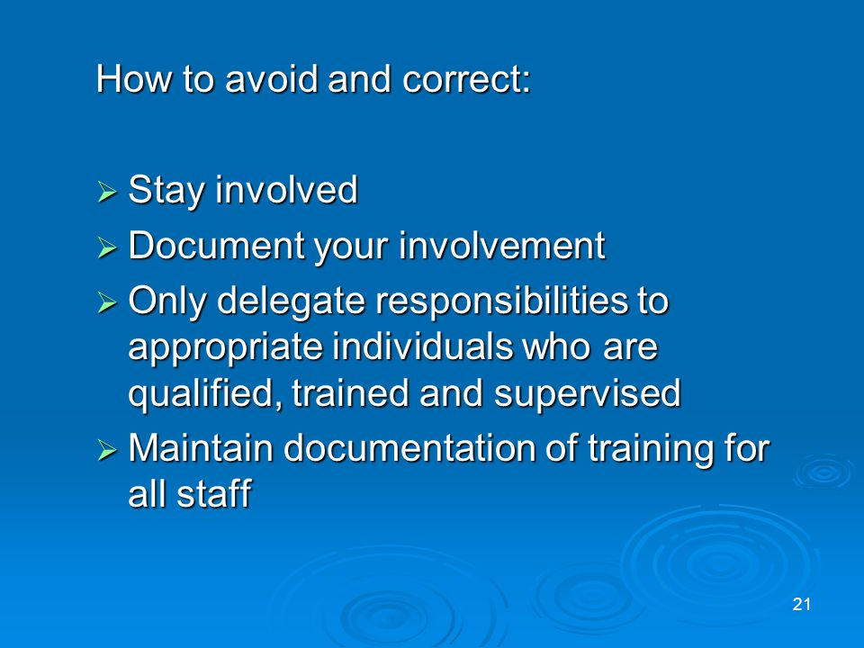 How to avoid and correct: Stay involved Stay involved Document your involvement Document your involvement Only delegate responsibilities to appropriate individuals who are qualified, trained and supervised Only delegate responsibilities to appropriate individuals who are qualified, trained and supervised Maintain documentation of training for all staff Maintain documentation of training for all staff 21