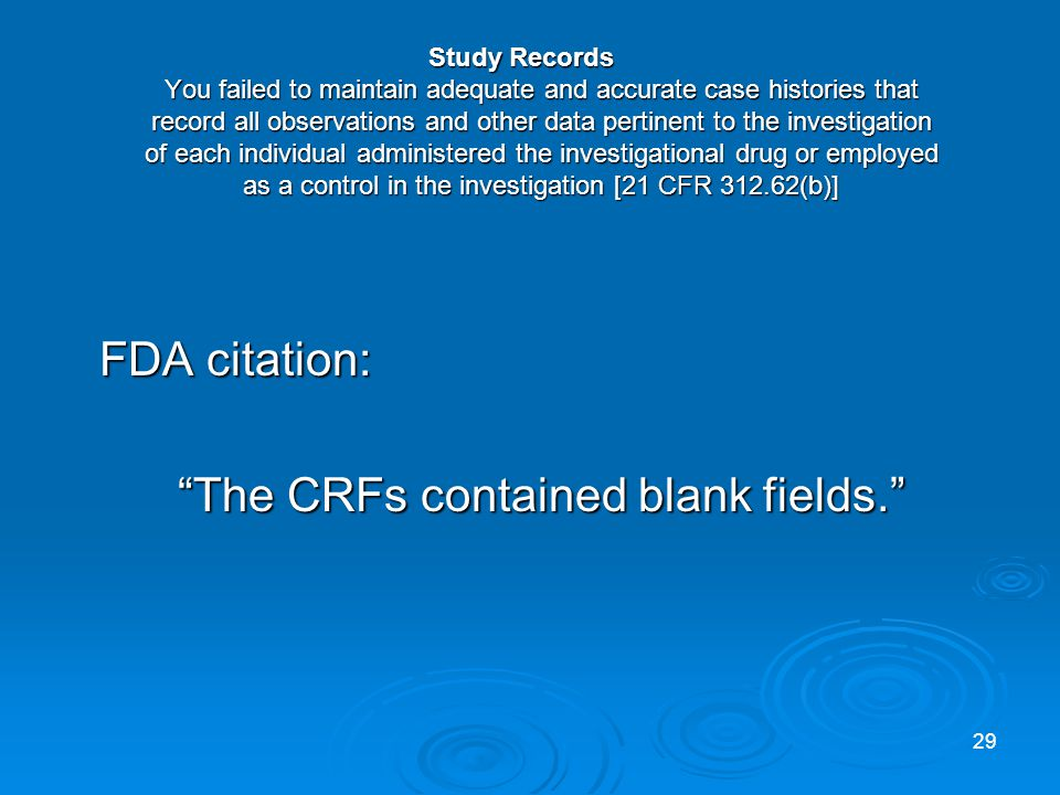 Study Records You failed to maintain adequate and accurate case histories that record all observations and other data pertinent to the investigation of each individual administered the investigational drug or employed as a control in the investigation [21 CFR 312.62(b)] FDA citation: The CRFs contained blank fields.