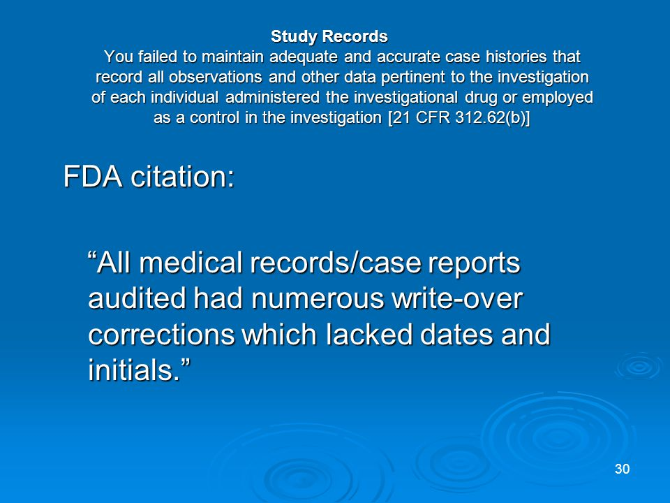 Study Records You failed to maintain adequate and accurate case histories that record all observations and other data pertinent to the investigation of each individual administered the investigational drug or employed as a control in the investigation [21 CFR 312.62(b)] FDA citation: All medical records/case reports audited had numerous write-over corrections which lacked dates and initials.