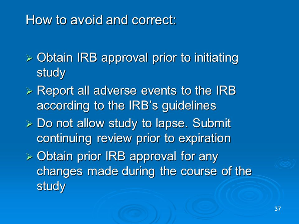 How to avoid and correct: Obtain IRB approval prior to initiating study Obtain IRB approval prior to initiating study Report all adverse events to the IRB according to the IRBs guidelines Report all adverse events to the IRB according to the IRBs guidelines Do not allow study to lapse.