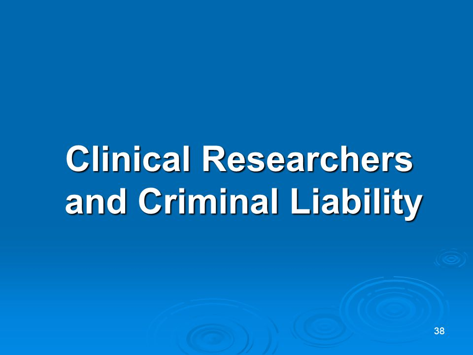 Clinical Researchers and Criminal Liability Clinical Researchers and Criminal Liability 38