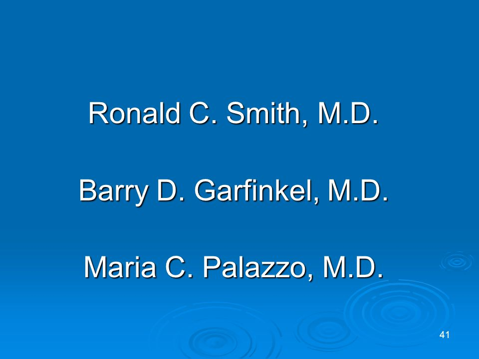 Ronald C. Smith, M.D. Barry D. Garfinkel, M.D. Maria C. Palazzo, M.D. 41