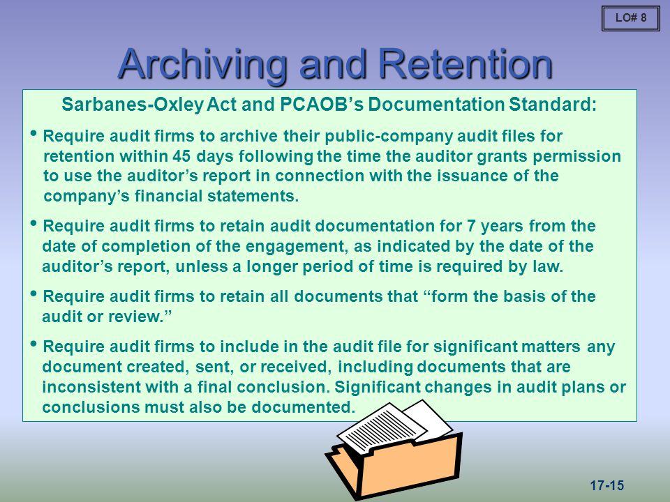Archiving and Retention Sarbanes-Oxley Act and PCAOBs Documentation Standard: Require audit firms to archive their public-company audit files for retention within 45 days following the time the auditor grants permission to use the auditors report in connection with the issuance of the companys financial statements.