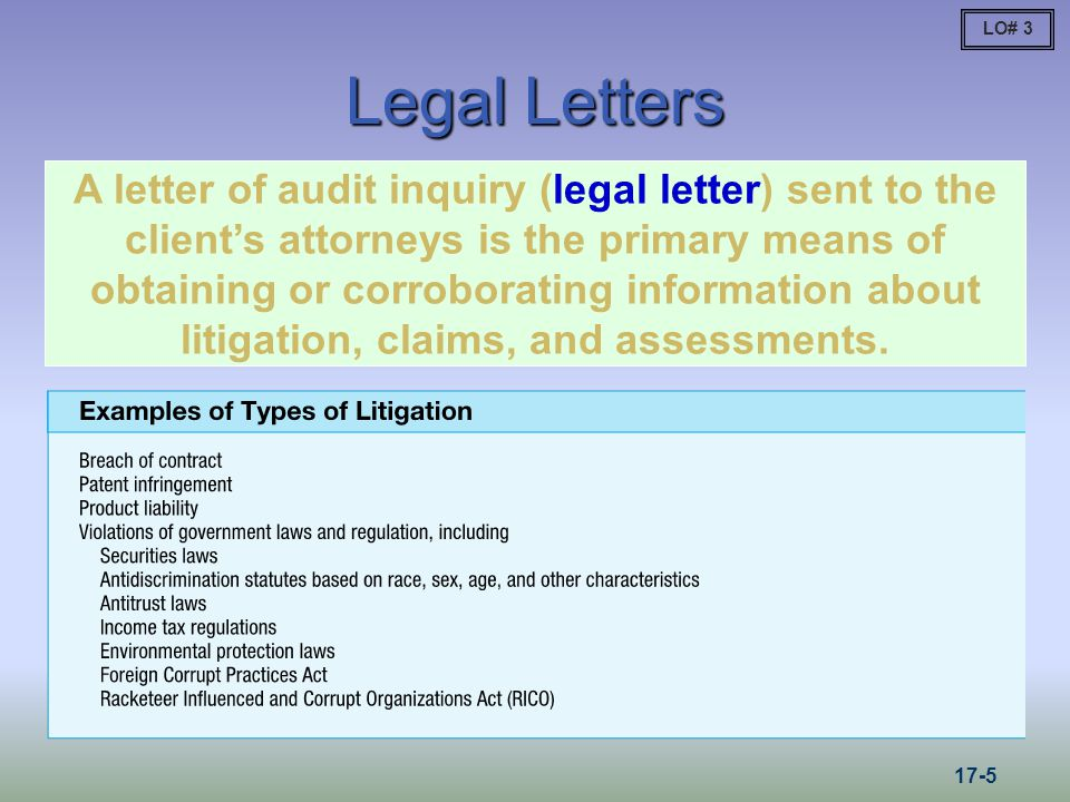 Legal Letters A letter of audit inquiry (legal letter) sent to the clients attorneys is the primary means of obtaining or corroborating information about litigation, claims, and assessments.