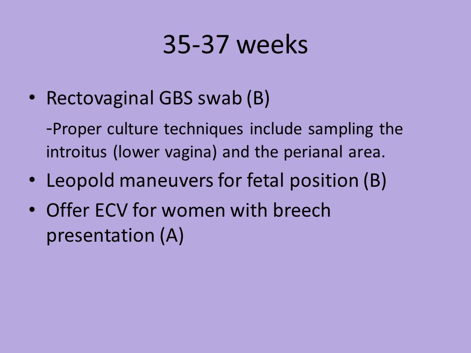 35-37 weeks Rectovaginal GBS swab (B) - Proper culture techniques include sampling the introitus (lower vagina) and the perianal area.