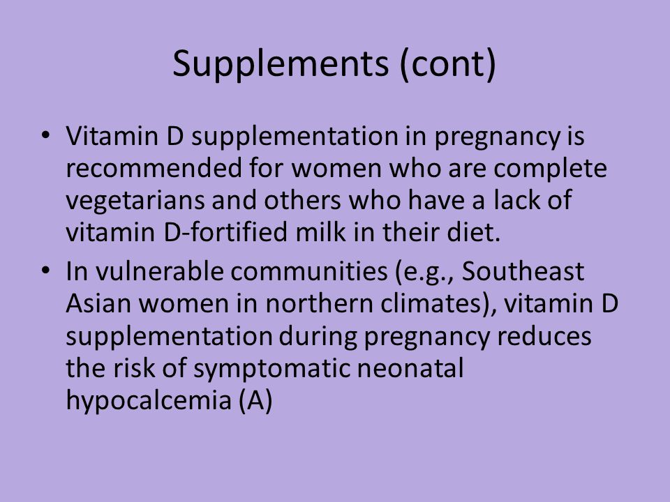 Supplements (cont) Vitamin D supplementation in pregnancy is recommended for women who are complete vegetarians and others who have a lack of vitamin D-fortified milk in their diet.