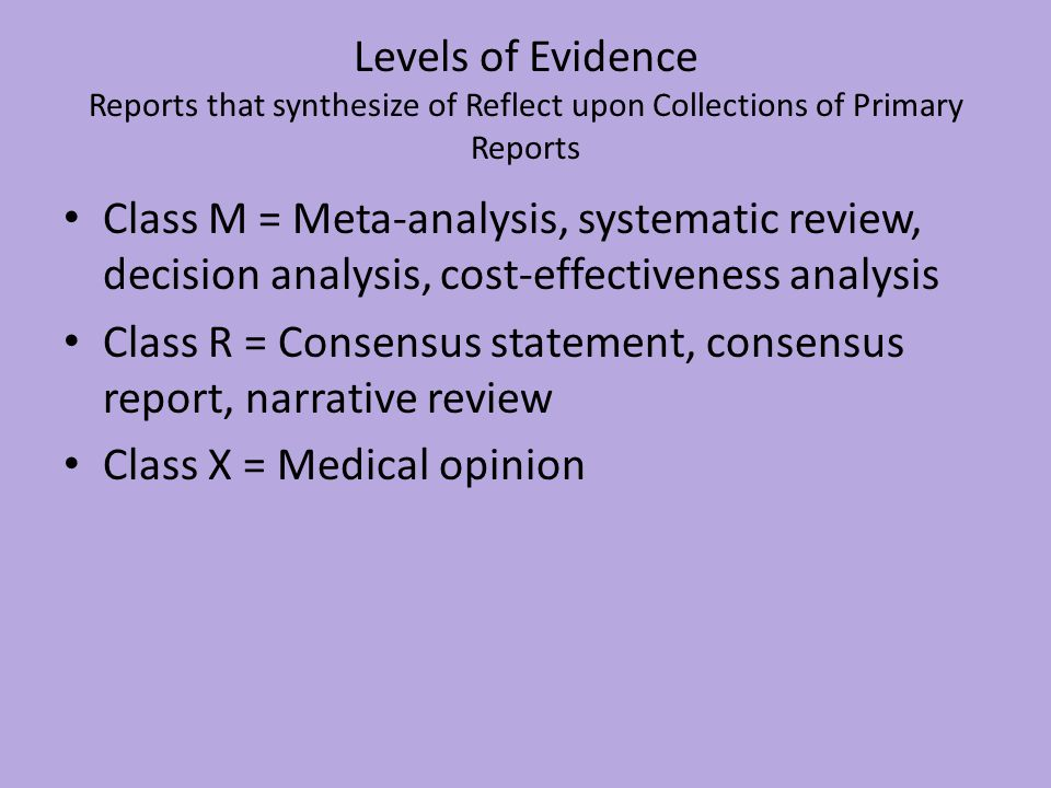 Levels of Evidence Reports that synthesize of Reflect upon Collections of Primary Reports Class M = Meta-analysis, systematic review, decision analysis, cost-effectiveness analysis Class R = Consensus statement, consensus report, narrative review Class X = Medical opinion