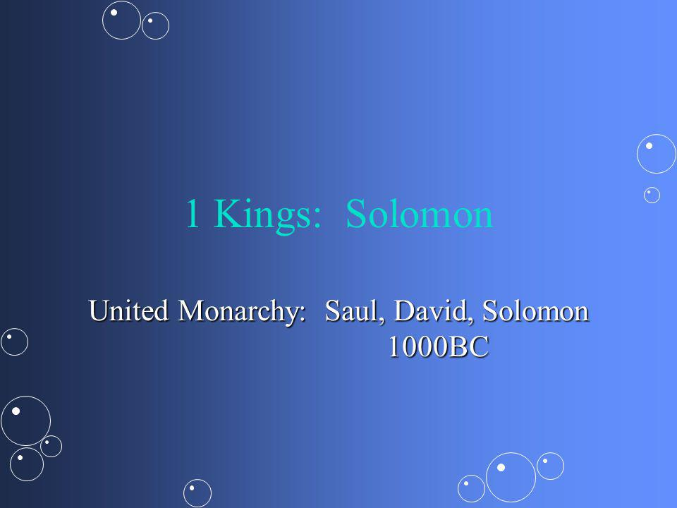1 Kings: Solomon United Monarchy: Saul, David, Solomon 1000BC