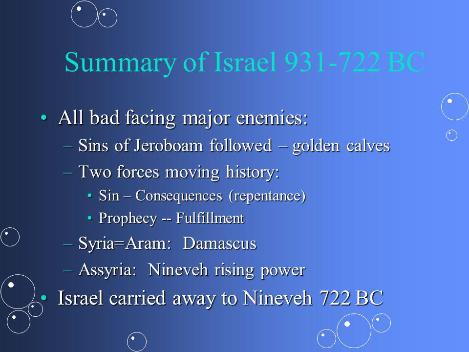 Summary of Israel 931-722 BC All bad facing major enemies:All bad facing major enemies: –Sins of Jeroboam followed – golden calves –Two forces moving history: Sin – Consequences (repentance)Sin – Consequences (repentance) Prophecy -- FulfillmentProphecy -- Fulfillment –Syria=Aram: Damascus –Assyria: Nineveh rising power Israel carried away to Nineveh 722 BCIsrael carried away to Nineveh 722 BC