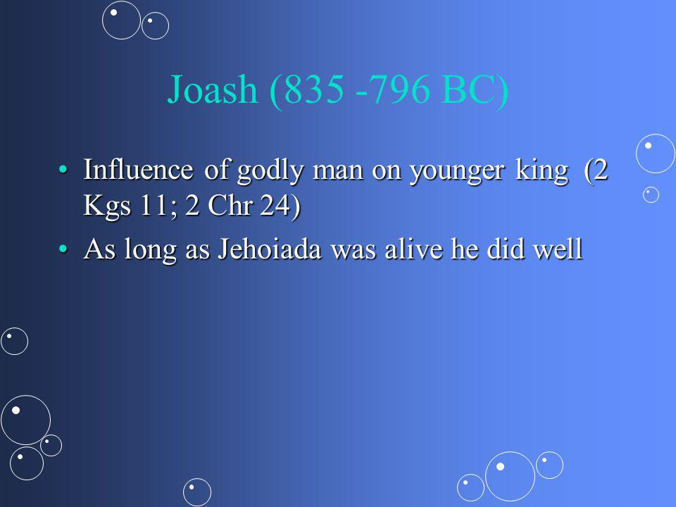 Joash (835 -796 BC) Influence of godly man on younger king (2 Kgs 11; 2 Chr 24)Influence of godly man on younger king (2 Kgs 11; 2 Chr 24) As long as Jehoiada was alive he did wellAs long as Jehoiada was alive he did well