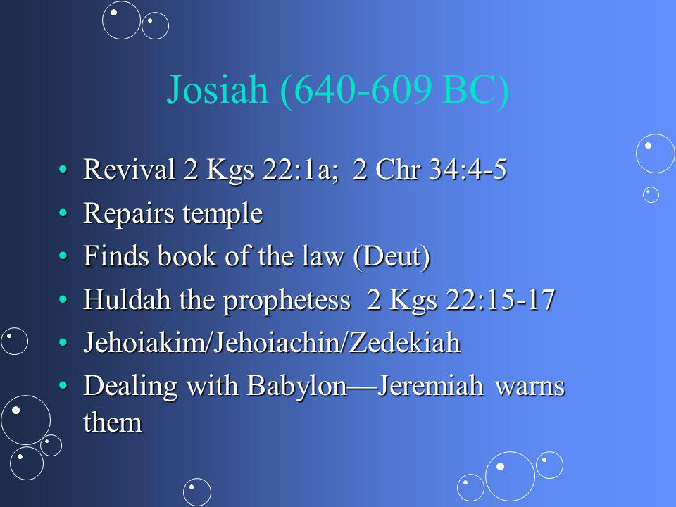 Josiah (640-609 BC) Revival 2 Kgs 22:1a; 2 Chr 34:4-5Revival 2 Kgs 22:1a; 2 Chr 34:4-5 Repairs templeRepairs temple Finds book of the law (Deut)Finds book of the law (Deut) Huldah the prophetess 2 Kgs 22:15-17Huldah the prophetess 2 Kgs 22:15-17 Jehoiakim/Jehoiachin/ZedekiahJehoiakim/Jehoiachin/Zedekiah Dealing with BabylonJeremiah warns themDealing with BabylonJeremiah warns them