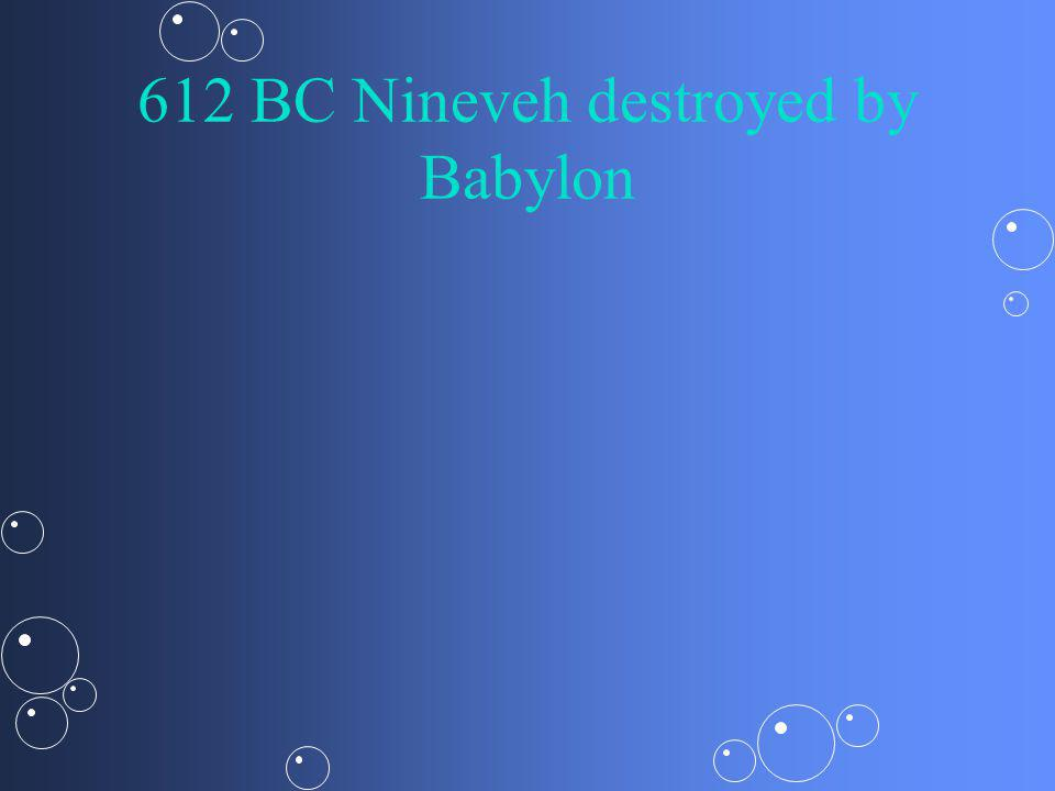 612 BC Nineveh destroyed by Babylon