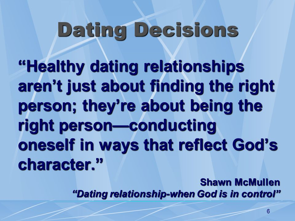 6 Dating Decisions Healthy dating relationships arent just about finding the right person; theyre about being the right personconducting oneself in ways that reflect Gods character.