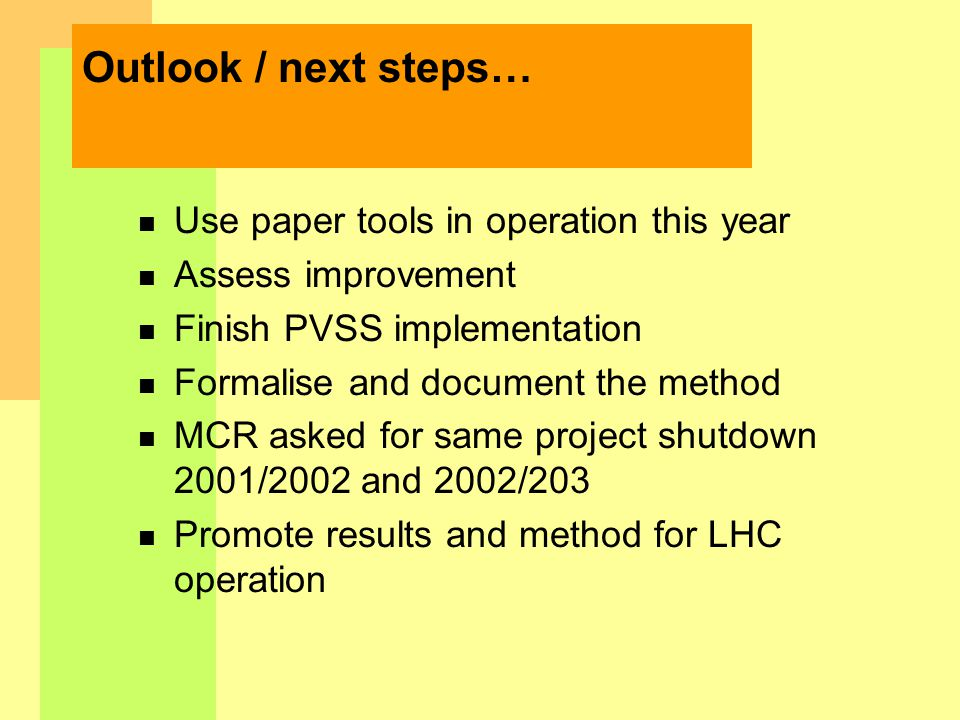 Outlook / next steps… n Use paper tools in operation this year n Assess improvement n Finish PVSS implementation n Formalise and document the method n MCR asked for same project shutdown 2001/2002 and 2002/203 n Promote results and method for LHC operation