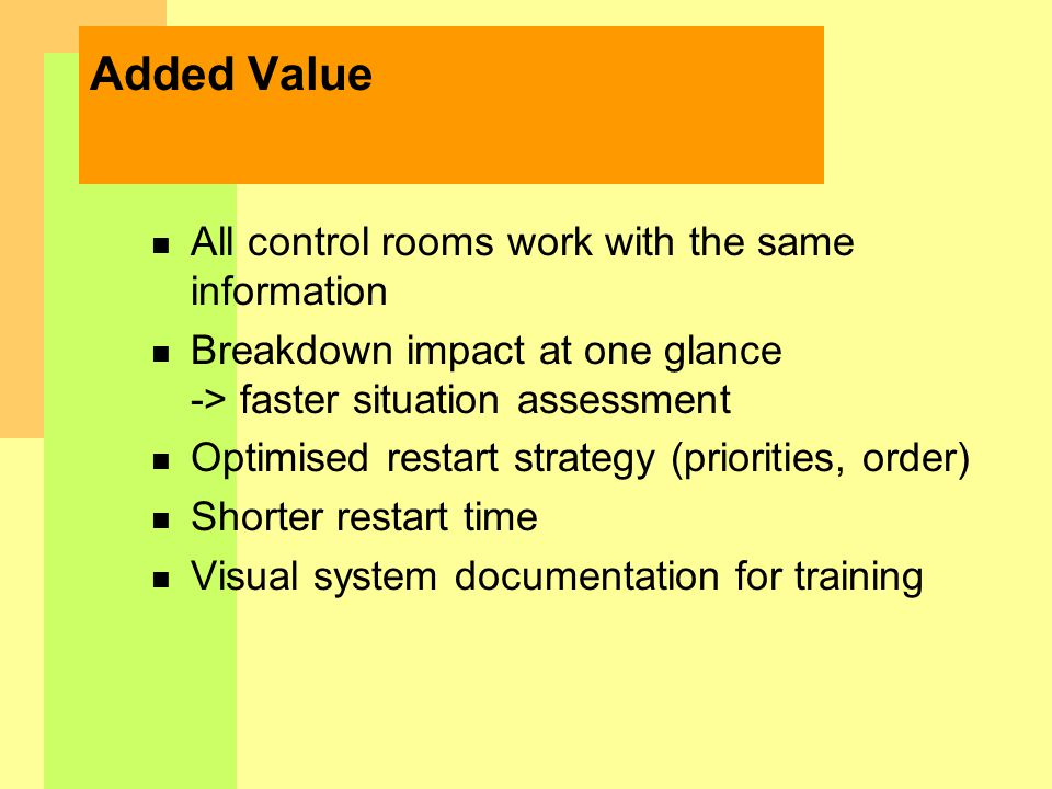 Added Value n All control rooms work with the same information n Breakdown impact at one glance -> faster situation assessment n Optimised restart strategy (priorities, order) n Shorter restart time n Visual system documentation for training