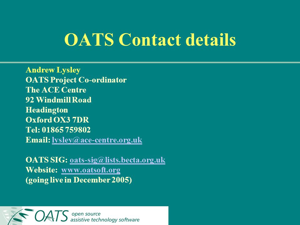 OATS Contact details Andrew Lysley OATS Project Co-ordinator The ACE Centre 92 Windmill Road Headington Oxford OX3 7DR Tel: 01865 759802 Email: lysley@ace-centre.org.uklysley@ace-centre.org.uk OATS SIG: oats-sig@lists.becta.org.ukoats-sig@lists.becta.org.uk Website: www.oatsoft.orgwww.oatsoft.org (going live in December 2005)