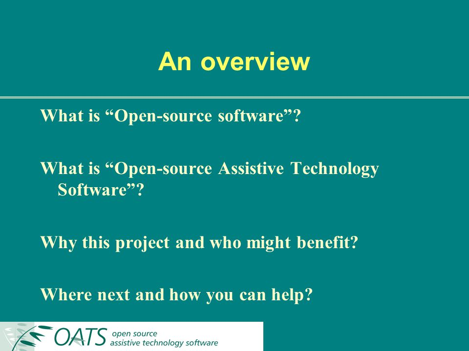 An overview What is Open-source software. What is Open-source Assistive Technology Software.