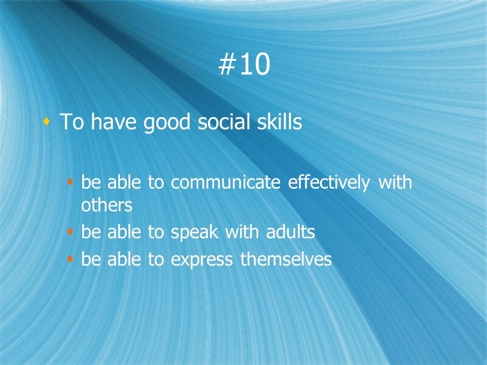 #10 To have good social skills be able to communicate effectively with others be able to speak with adults be able to express themselves To have good social skills be able to communicate effectively with others be able to speak with adults be able to express themselves