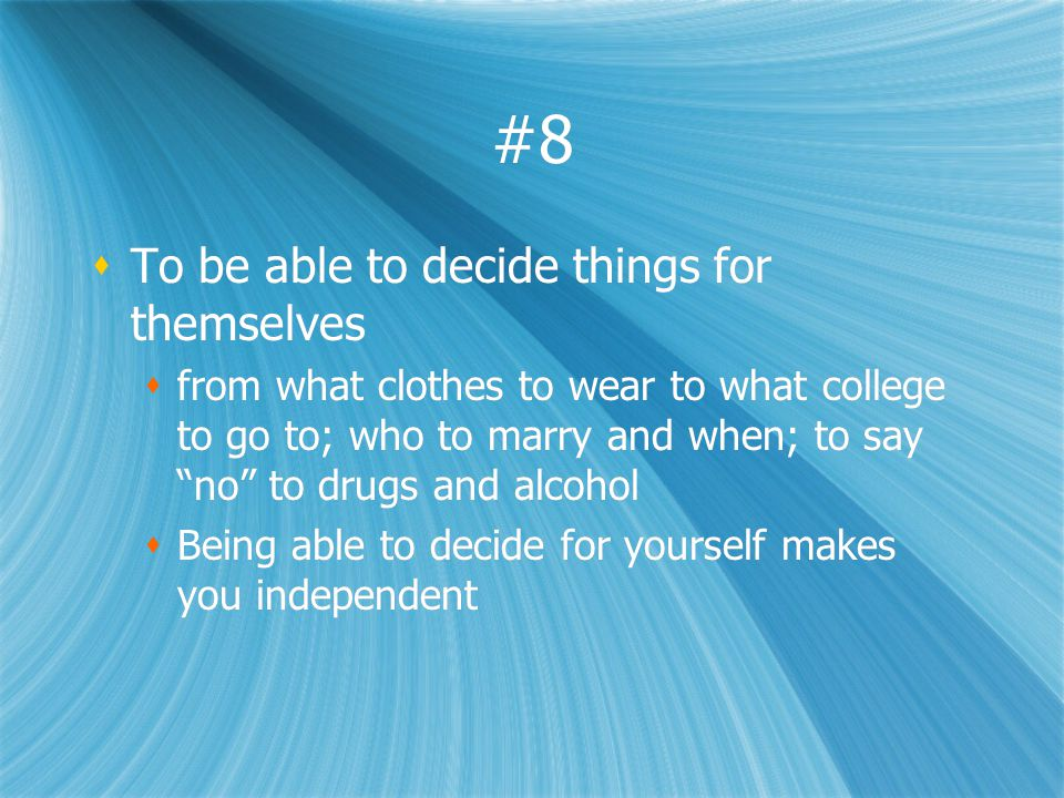 #8 To be able to decide things for themselves from what clothes to wear to what college to go to; who to marry and when; to say no to drugs and alcohol Being able to decide for yourself makes you independent To be able to decide things for themselves from what clothes to wear to what college to go to; who to marry and when; to say no to drugs and alcohol Being able to decide for yourself makes you independent