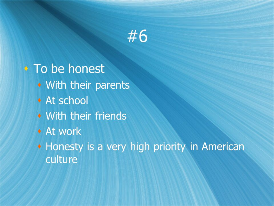 #6 To be honest With their parents At school With their friends At work Honesty is a very high priority in American culture To be honest With their parents At school With their friends At work Honesty is a very high priority in American culture