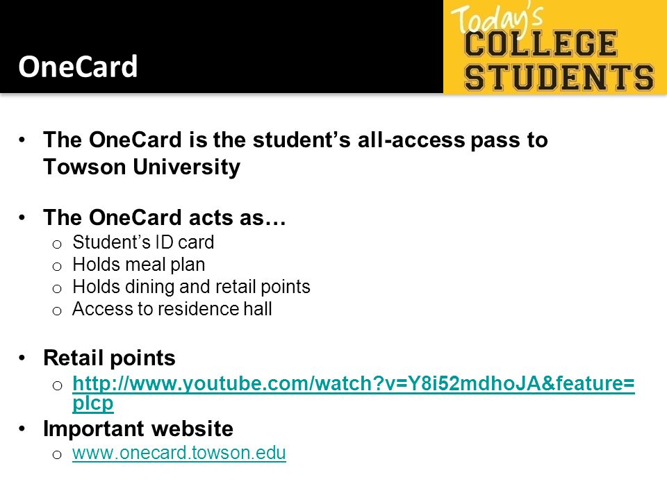 OneCard The OneCard is the students all-access pass to Towson University The OneCard acts as… o Students ID card o Holds meal plan o Holds dining and retail points o Access to residence hall Retail points o http://www.youtube.com/watch v=Y8i52mdhoJA&feature= plcp http://www.youtube.com/watch v=Y8i52mdhoJA&feature= plcp Important website o www.onecard.towson.edu www.onecard.towson.edu