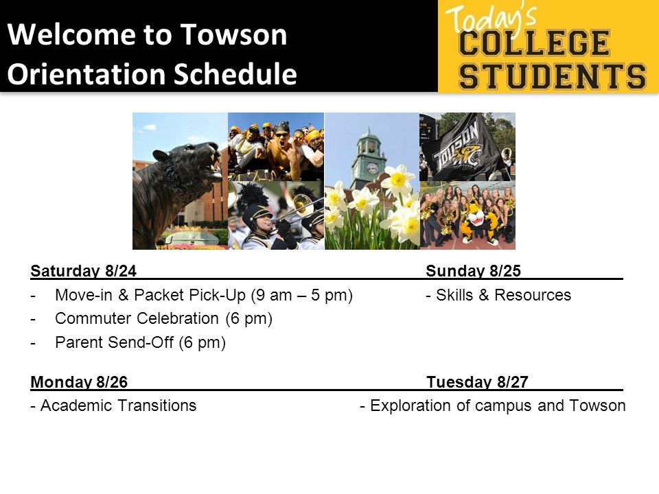 Welcome to Towson Orientation Schedule Saturday 8/24Sunday 8/25 -Move-in & Packet Pick-Up (9 am – 5 pm)- Skills & Resources -Commuter Celebration (6 pm) -Parent Send-Off (6 pm) Monday8/26Tuesday 8/27 - Academic Transitions- Exploration of campus and Towson