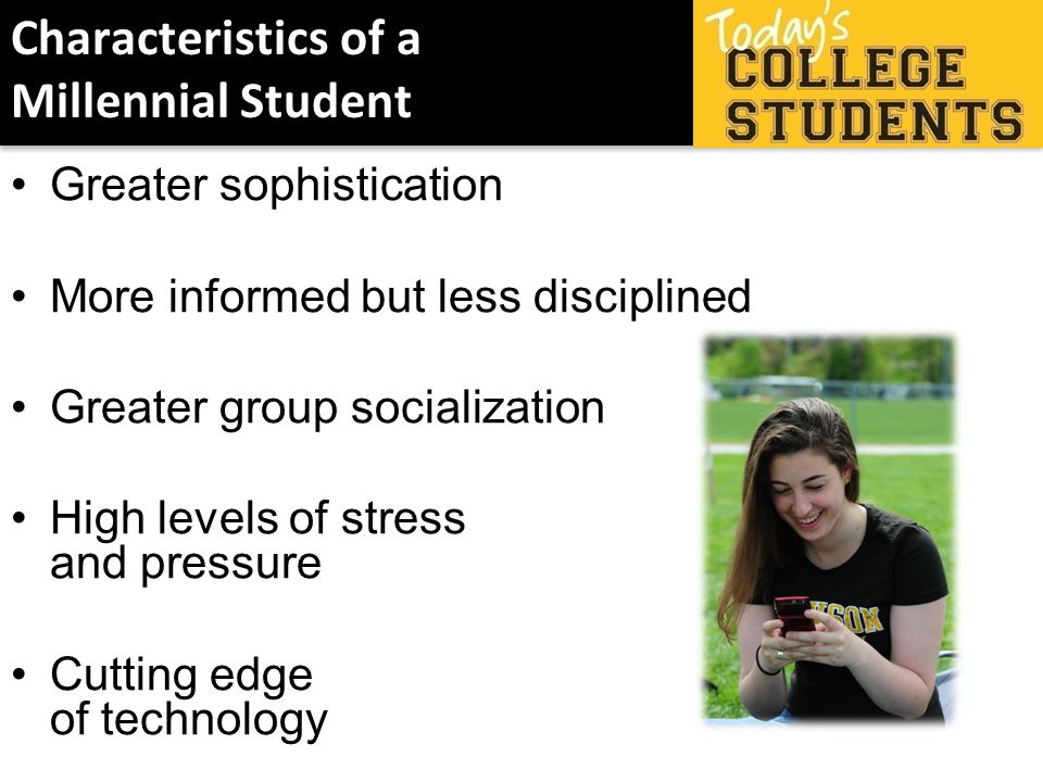 Characteristics of a Millennial Student Greater sophistication More informed but less disciplined Greater group socialization High levels of stress and pressure Cutting edge of technology
