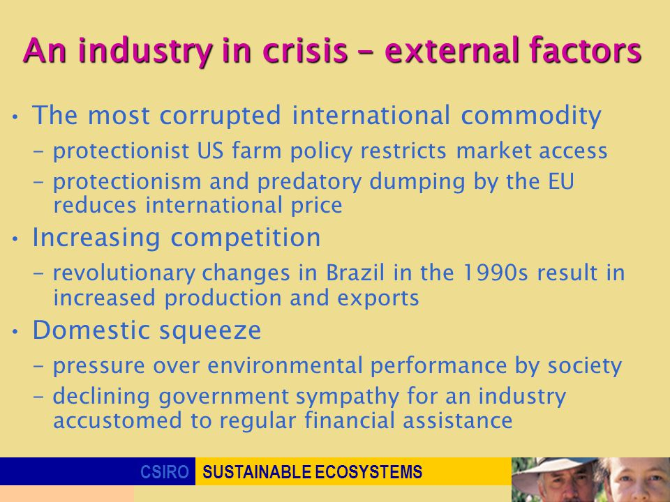 CSIROSUSTAINABLE ECOSYSTEMS An industry in crisis – external factors The most corrupted international commodity - protectionist US farm policy restricts market access - protectionism and predatory dumping by the EU reduces international price Increasing competition - revolutionary changes in Brazil in the 1990s result in increased production and exports Domestic squeeze - pressure over environmental performance by society - declining government sympathy for an industry accustomed to regular financial assistance