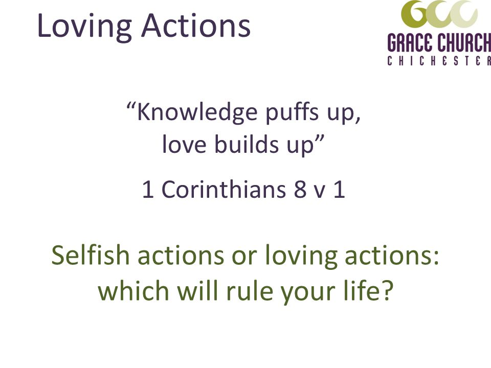 Knowledge puffs up, love builds up 1 Corinthians 8 v 1 Loving Actions Selfish actions or loving actions: which will rule your life