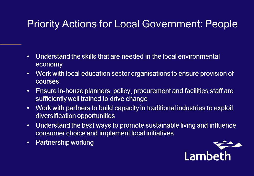 Priority Actions for Local Government: People Understand the skills that are needed in the local environmental economy Work with local education sector organisations to ensure provision of courses Ensure in-house planners, policy, procurement and facilities staff are sufficiently well trained to drive change Work with partners to build capacity in traditional industries to exploit diversification opportunities Understand the best ways to promote sustainable living and influence consumer choice and implement local initiatives Partnership working