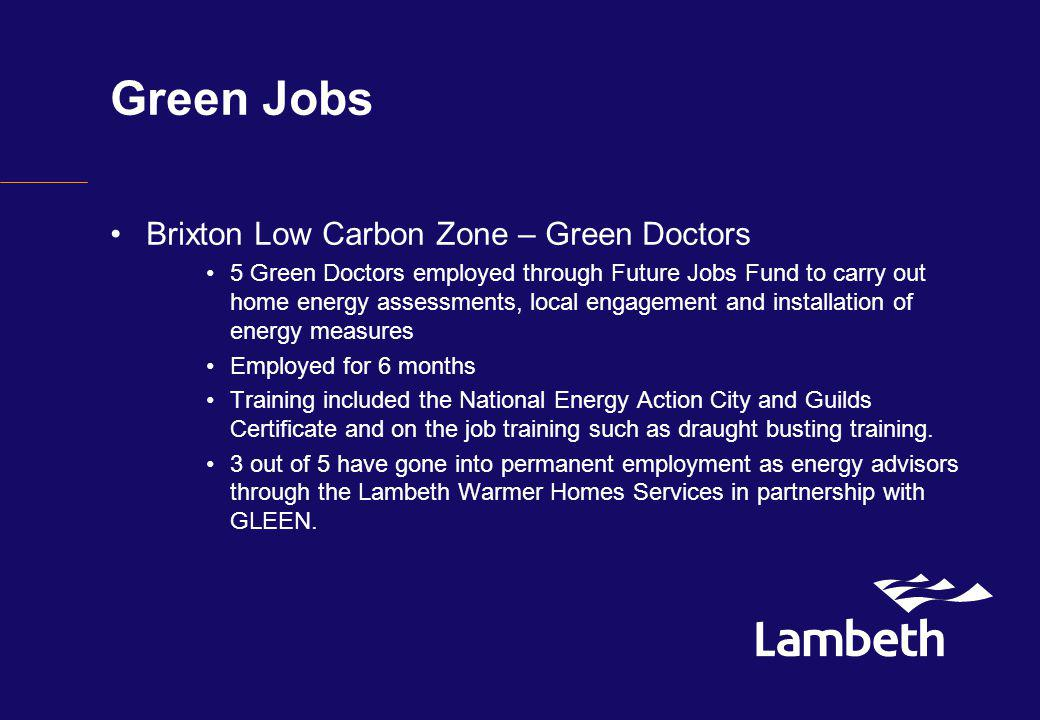 Green Jobs Brixton Low Carbon Zone – Green Doctors 5 Green Doctors employed through Future Jobs Fund to carry out home energy assessments, local engagement and installation of energy measures Employed for 6 months Training included the National Energy Action City and Guilds Certificate and on the job training such as draught busting training.