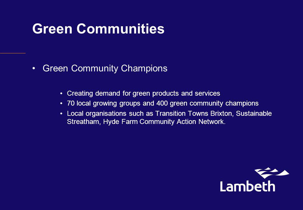 Green Communities Green Community Champions Creating demand for green products and services 70 local growing groups and 400 green community champions Local organisations such as Transition Towns Brixton, Sustainable Streatham, Hyde Farm Community Action Network.