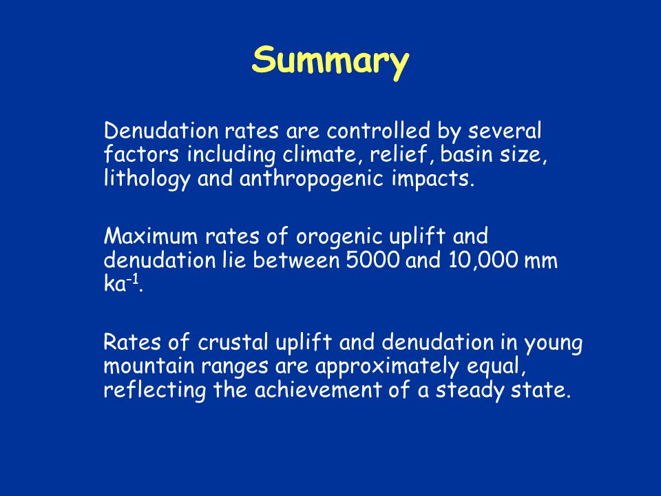 Summary Denudation rates are controlled by several factors including climate, relief, basin size, lithology and anthropogenic impacts.