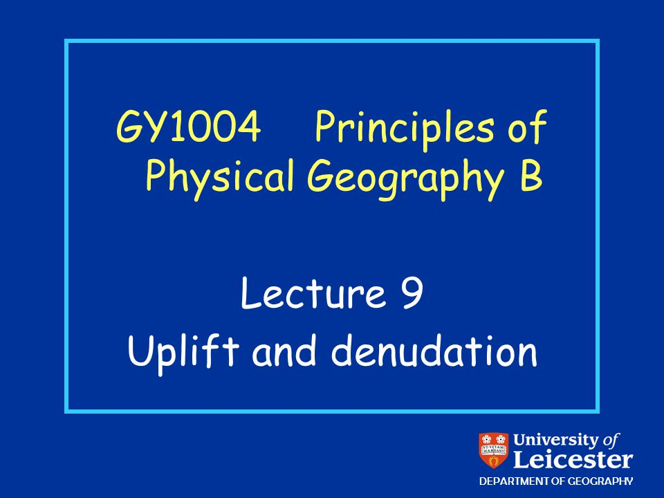 GY1004 Principles of Physical Geography B Lecture 9 Uplift and denudation DEPARTMENT OF GEOGRAPHY