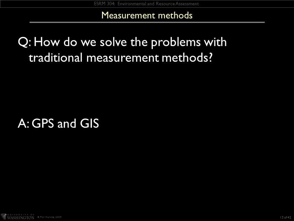 ESRM 304: Environmental and Resource Assessment © Phil Hurvitz, 2009 Measurement methods Q: How do we solve the problems with traditional measurement methods.