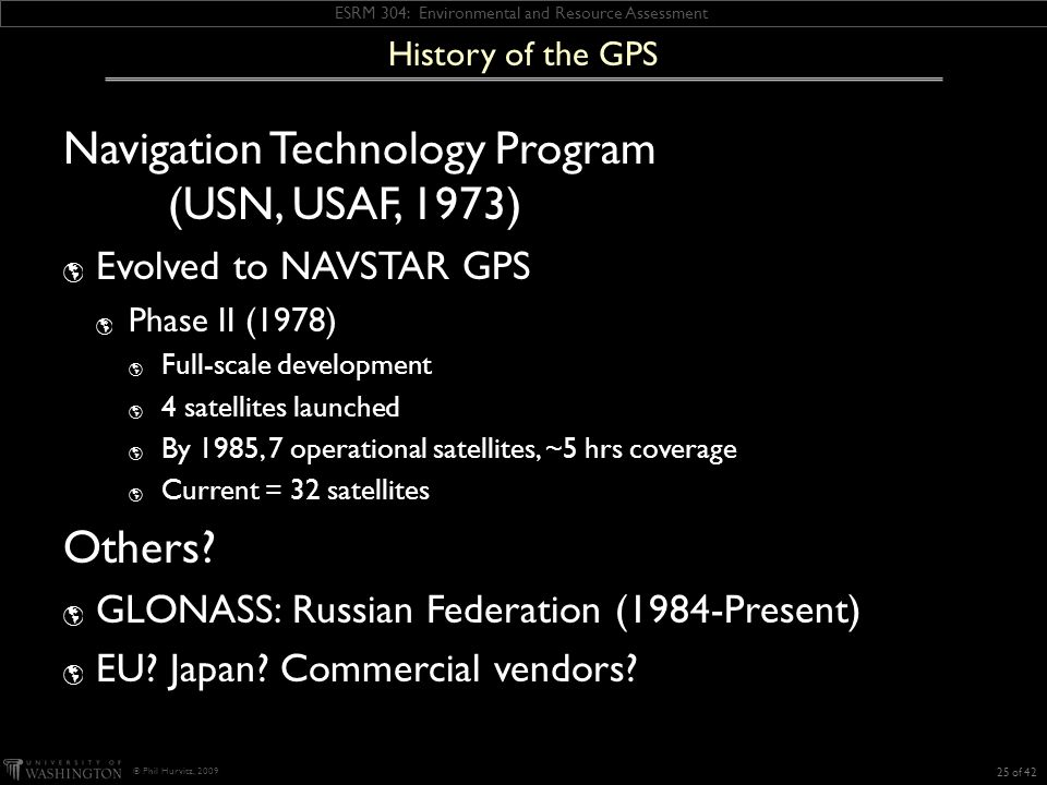 ESRM 304: Environmental and Resource Assessment © Phil Hurvitz, 2009 History of the GPS Navigation Technology Program (USN, USAF, 1973) Evolved to NAVSTAR GPS Phase II (1978) Full-scale development 4 satellites launched By 1985, 7 operational satellites, ~5 hrs coverage Current = 32 satellites Others.