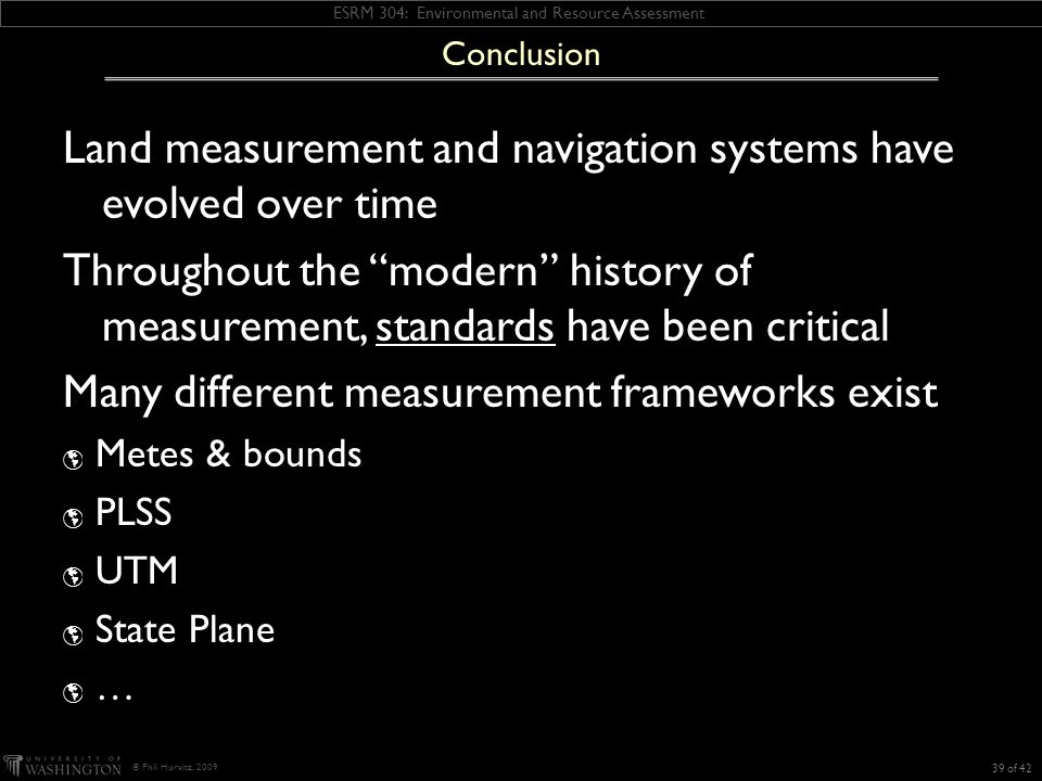 ESRM 304: Environmental and Resource Assessment © Phil Hurvitz, 2009 Land measurement and navigation systems have evolved over time Throughout the modern history of measurement, standards have been critical Many different measurement frameworks exist Metes & bounds PLSS UTM State Plane … Conclusion 39 of 42