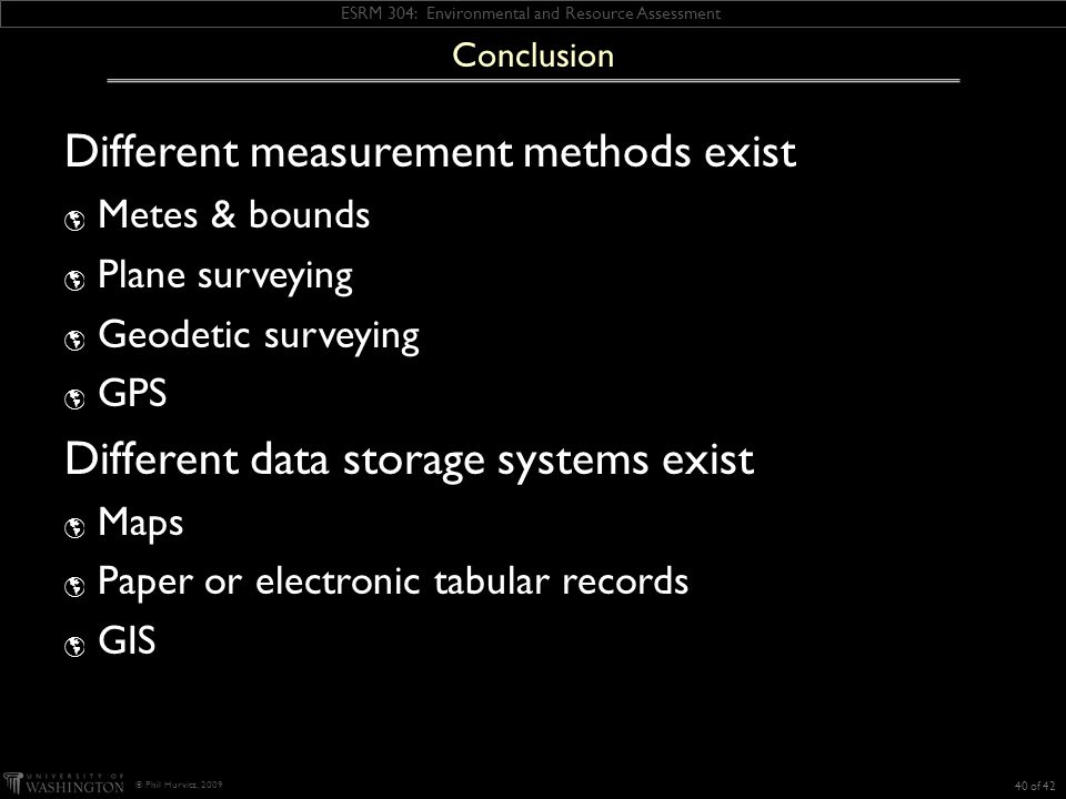 ESRM 304: Environmental and Resource Assessment © Phil Hurvitz, 2009 Different measurement methods exist Metes & bounds Plane surveying Geodetic surveying GPS Different data storage systems exist Maps Paper or electronic tabular records GIS Conclusion 40 of 42